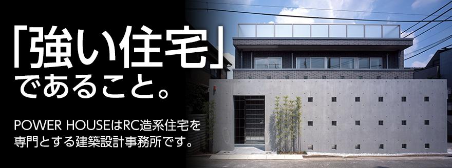 「強い住宅」であること。POWER HOUSEは、RC外断熱住宅を得意とする建築設計事務所です。